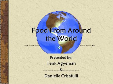 Food From Around the World Presented by: Tenk Agyeman & Danielle Crisafulli.