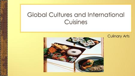 Culinary Arts Global Cultures and International Cuisines.
