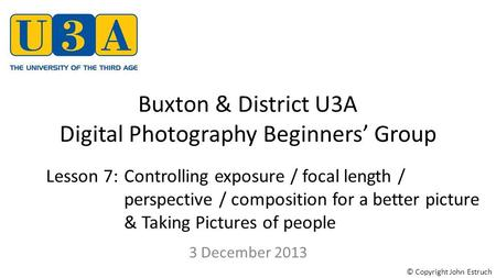 Buxton & District U3A Digital Photography Beginners' Group 3 December 2013 Lesson 7:Controlling exposure / focal length / perspective / composition for.