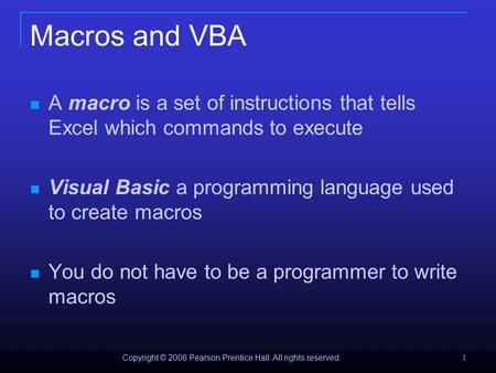 Copyright © 2008 Pearson Prentice Hall. All rights reserved. 1 Macros and VBA A macro is a set of instructions that tells Excel which commands to execute.