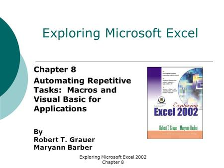 Exploring Microsoft Excel 2002 Chapter 8 Chapter 8 Automating Repetitive Tasks: Macros and Visual Basic for Applications By Robert T. Grauer Maryann Barber.