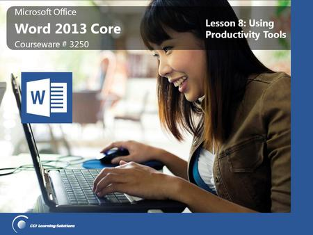 Microsoft Office Word 2013 Core Microsoft Office Word 2013 Core Courseware # 3250 Lesson 8: Using Productivity Tools.