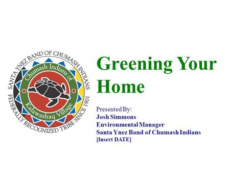 Greening Your Home Presented By: Josh Simmons Environmental Manager Santa Ynez Band of Chumash Indians [Insert DATE]