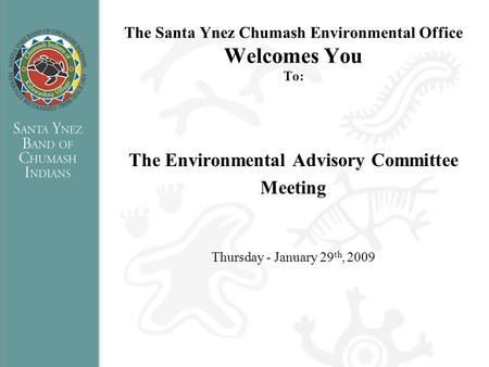 The Santa Ynez Chumash Environmental Office Welcomes You To: The Environmental Advisory Committee Meeting Thursday - January 29 th, 2009.