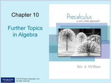 1 © 2010 Pearson Education, Inc. All rights reserved © 2010 Pearson Education, Inc. All rights reserved Chapter 10 Further Topics in Algebra.
