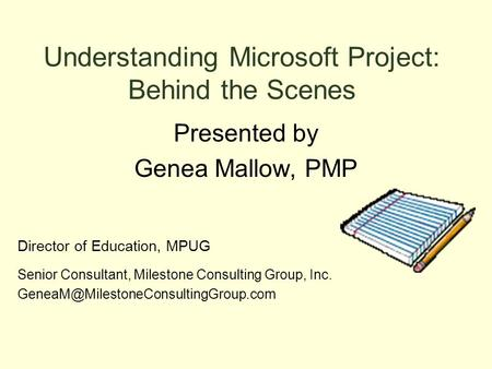 Understanding Microsoft Project: Behind the Scenes Presented by Genea Mallow, PMP Director of Education, MPUG Senior Consultant, Milestone Consulting Group,