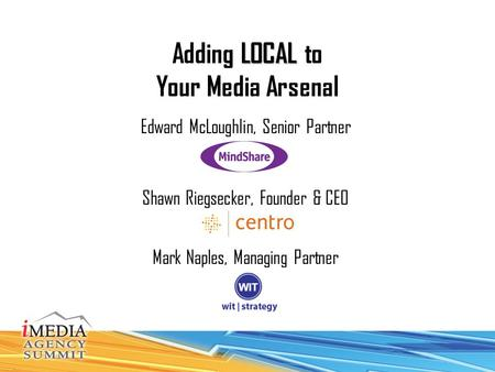 LOCAL Adding LOCAL to Your Media Arsenal Edward McLoughlin, Senior Partner Shawn Riegsecker, Founder & CEO Mark Naples, Managing Partner.