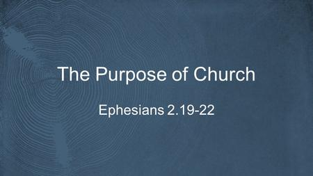 The Purpose of Church Ephesians 2.19-22. Ephesians 5.25-27 Husbands, love your wives, as Christ loved the church and gave himself up for her, that he.