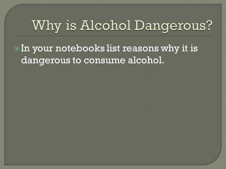  In your notebooks list reasons why it is dangerous to consume alcohol.