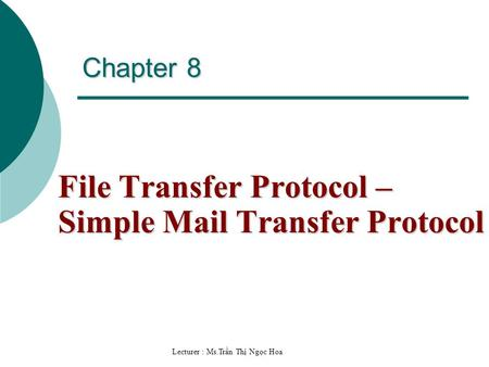Lecturer : Ms.Trần Thị Ngọc Hoa Chapter 8 File Transfer Protocol – Simple Mail Transfer Protocol.