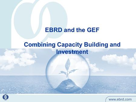 EBRD and the GEF Combining Capacity Building and Investment.