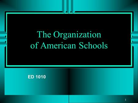 1 The Organization of American Schools ED 1010. 2 What Is a School? Schools can be viewed from multiple perspectives and defined in many different ways.