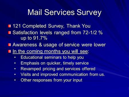 Mail Services Survey 121 Completed Survey, Thank You Satisfaction levels ranged from 72-1/2 % up to 91.7% Awareness & usage of service were lower In the.