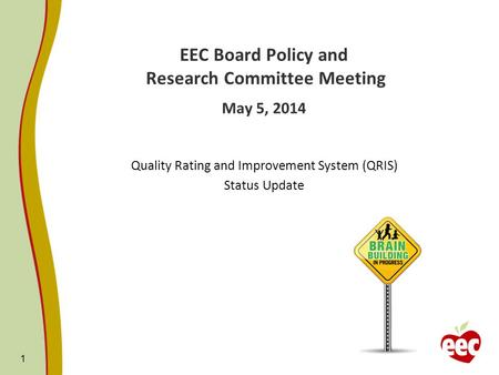 1 EEC Board Policy and Research Committee Meeting May 5, 2014 Quality Rating and Improvement System (QRIS) Status Update.