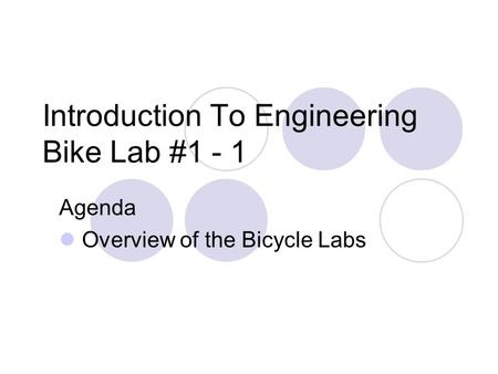 Introduction To Engineering Bike Lab #1 - 1 Agenda Overview of the Bicycle Labs.
