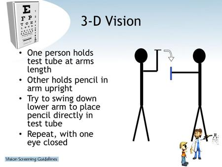 3-D Vision One person holds test tube at arms length Other holds pencil in arm upright Try to swing down lower arm to place pencil directly in test tube.