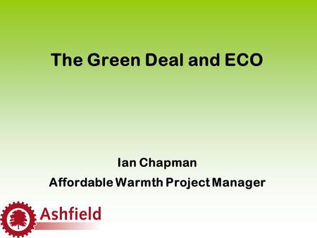 The Green Deal and ECO Ian Chapman Affordable Warmth Project Manager.