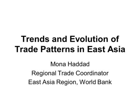 Trends and Evolution of Trade Patterns in East Asia Mona Haddad Regional Trade Coordinator East Asia Region, World Bank.