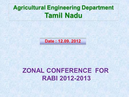 Agricultural Engineering Department Tamil Nadu Agricultural Engineering Department Tamil Nadu Date : 12.09. 2012 ZONAL CONFERENCE FOR RABI 2012-2013.