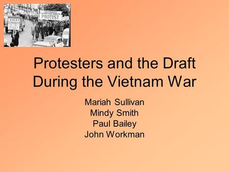 Protesters and the Draft During the Vietnam War Mariah Sullivan Mindy Smith Paul Bailey John Workman.