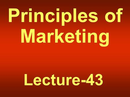 Principles of Marketing Lecture-43 Summary of Lecture-42.