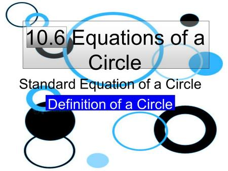 10.6 Equations of a Circle Standard Equation of a Circle Definition of a Circle.