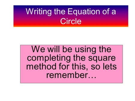 Writing the Equation of a Circle We will be using the completing the square method for this, so lets remember…