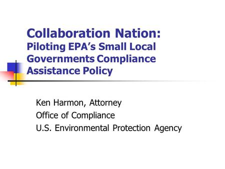 Collaboration Nation: Piloting EPA's Small Local Governments Compliance Assistance Policy Ken Harmon, Attorney Office of Compliance U.S. Environmental.