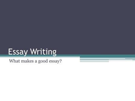 Essay Writing What makes a good essay?. Essay Writing What is a good essay? Planning Essay structure Editing and proofreading Referencing and avoiding.