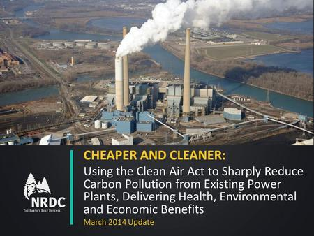 CHEAPER AND CLEANER: Using the Clean Air Act to Sharply Reduce Carbon Pollution from Existing Power Plants, Delivering Health, Environmental and Economic.