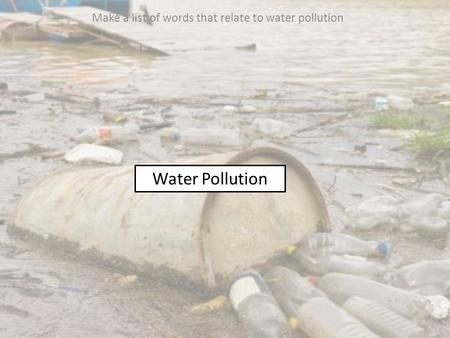 Water Pollution Make a list of words that relate to water pollution.