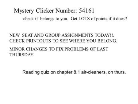 Mystery Clicker Number: 54161 check if belongs to you. Get LOTS of points if it does!! NEW SEAT AND GROUP ASSIGNMENTS TODAY!!. CHECK PRINTOUTS TO SEE WHERE.