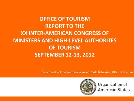 OFFICE OF TOURISM REPORT TO THE XX INTER-AMERICAN CONGRESS OF MINISTERS AND HIGH-LEVEL AUTHORITES OF TOURISM SEPTEMBER 12-13, 2012 Department of Economic.