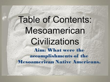 Table of Contents: Mesoamerican Civilizations Aim: What were the accomplishments of the Mesoamerican Native Americans.