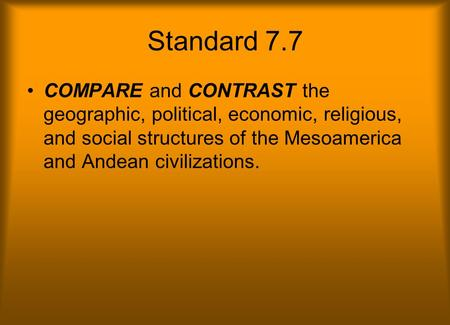 Standard 7.7 COMPARE and CONTRAST the geographic, political, economic, religious, and social structures of the Mesoamerica and Andean civilizations.