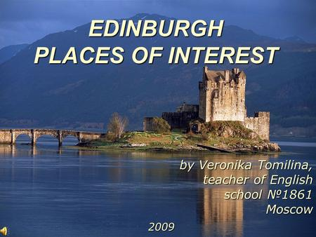EDINBURGH PLACES OF INTEREST by Veronika Tomilina, teacher of English school №1861 Moscow 2009.