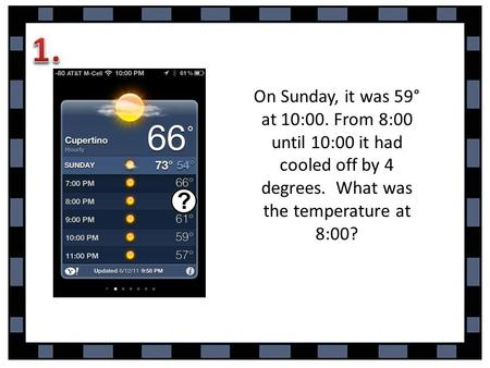 On Sunday, it was 59° at 10:00. From 8:00 until 10:00 it had cooled off by 4 degrees. What was the temperature at 8:00?