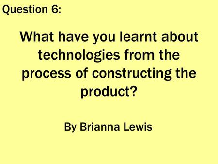 What have you learnt about technologies from the process of constructing the product? By Brianna Lewis Question 6: