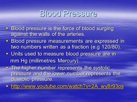 Blood Pressure  Blood pressure is the force of blood surging against the walls of the arteries.  Blood pressure measurements are expressed in two numbers.