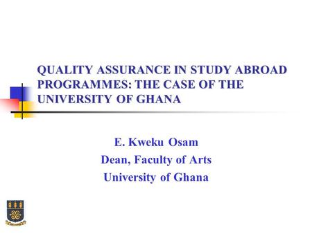 QUALITY ASSURANCE IN STUDY ABROAD PROGRAMMES: THE CASE OF THE UNIVERSITY OF GHANA E. Kweku Osam Dean, Faculty of Arts University of Ghana.
