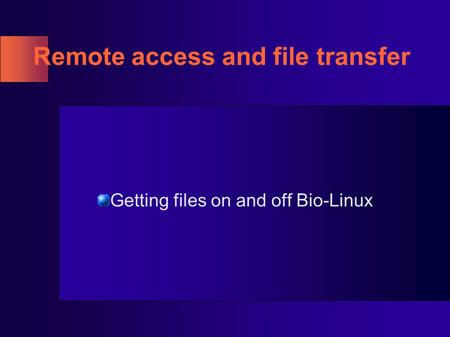 Remote access and file transfer Getting files on and off Bio-Linux.