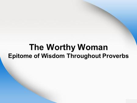 The Worthy Woman Epitome of Wisdom Throughout Proverbs.