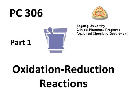 <strong>Oxidation</strong>-<strong>Reduction</strong> Reactions Part 1 Zagazig University Clinical Pharmacy Programe Analytical Chemistry Department PC 306.