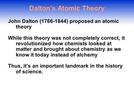 Dalton's Atomic Theory John Dalton (1766-1844) proposed an atomic theory While this theory was not completely correct, it revolutionized how chemists.