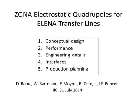 ZQNA Electrostatic Quadrupoles for ELENA Transfer Lines 1.Conceptual design 2.Performance 3.Engineering details 4.Interfaces 5.Production planning D. Barna,