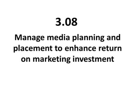 Manage media planning and placement to enhance return on marketing investment 3.08.