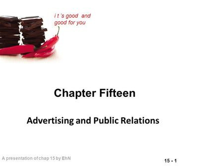15 - 1 A presentation of chap 15 by EhN i t 's good and good for you Chapter Fifteen Advertising and Public Relations.