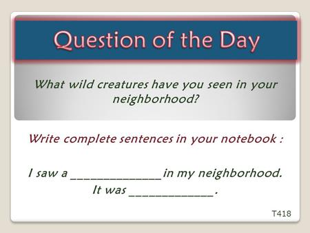 Question of the Day What wild creatures have you seen in your neighborhood? Write complete sentences in your notebook : I saw a ______________in my neighborhood.