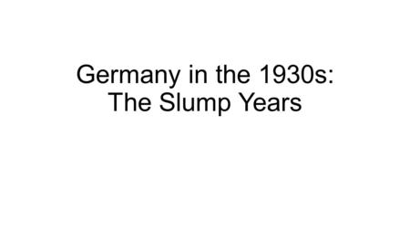 Germany in the 1930s: The Slump Years. The Impact of the Recession upon 1930s Germany 1929 Wall Street Crash – collapse of American banks led to the US.