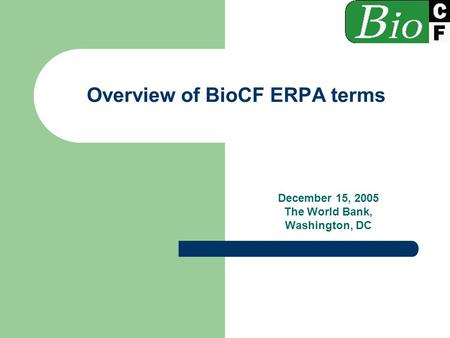 Overview of BioCF ERPA terms December 15, 2005 The World Bank, Washington, DC.